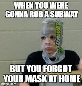 """""""When you were gonna rob a subway, but you forgot your mask at home"""""""