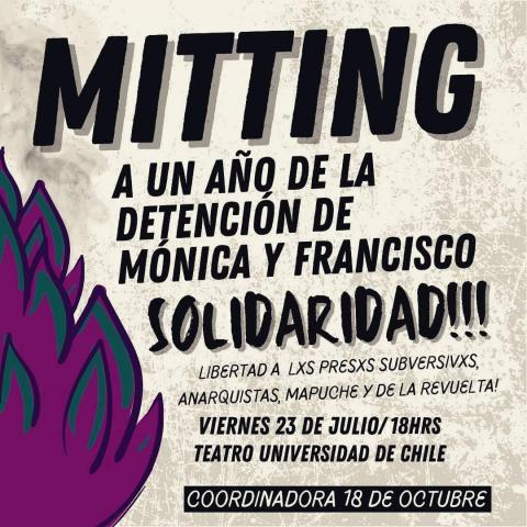 """""""Meeting, one year after the arrest of Monica and Francisco.  Solidarity!!!  Freedom to prisoners: subversives, anarchists, mapuche, and from the revolt!  Friday, July 23 – 18.00 hrs. University of Chile Theater - The October 18 Coordinator"""""""