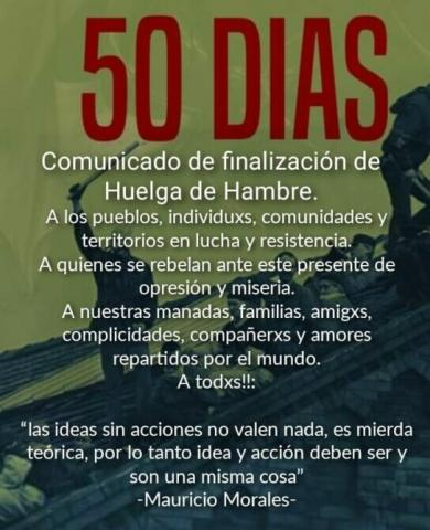 """""""50 days: Communiqué announcing end of hunger strike. To peoples, individuals, communities and territories in struggle and resistence. To those that rebel against this present of oppression and misery. To our pack, family, friends, accomplices, comrades and lovers spread throughout the world. To everyone!!: """"ideas without action are worth nothing, it's theoretical shit, therefore idea and action should be, and is, one and the same thing"""" -Mauricio Morales-."""