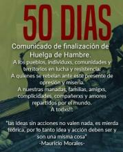 """50 days: Communiqué announcing end of hunger strike. To peoples, individuals, communities and territories in struggle and resistence. To those that rebel against this present of oppression and misery. To our pack, family, friends, accomplices, comrades and lovers spread throughout the world. To everyone!!: ""ideas without action are worth nothing, it's theoretical shit, therefore idea and action should be, and is, one and the same thing"" -Mauricio Morales-."